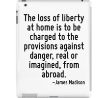 The loss of liberty at home is to be charged to the provisions against danger, real or imagined, from abroad. iPad Case/Skin