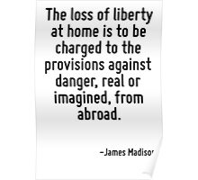 The loss of liberty at home is to be charged to the provisions against danger, real or imagined, from abroad. Poster