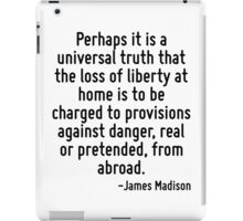 Perhaps it is a universal truth that the loss of liberty at home is to be charged to provisions against danger, real or pretended, from abroad. iPad Case/Skin