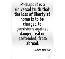Perhaps it is a universal truth that the loss of liberty at home is to be charged to provisions against danger, real or pretended, from abroad. Poster
