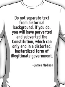Do not separate text from historical background. If you do, you will have perverted and subverted the Constitution, which can only end in a distorted, bastardized form of illegitimate government. T-Shirt
