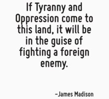 If Tyranny and Oppression come to this land, it will be in the guise of fighting a foreign enemy. by Quotr