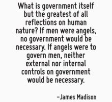 What is government itself but the greatest of all reflections on human nature? If men were angels, no government would be necessary. If angels were to govern men, neither external nor internal contro by Quotr