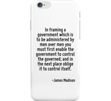 In framing a government which is to be administered by men over men you must first enable the government to control the governed; and in the next place oblige it to control itself. iPhone Case/Skin