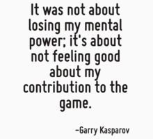 It was not about losing my mental power; it's about not feeling good about my contribution to the game. by Quotr