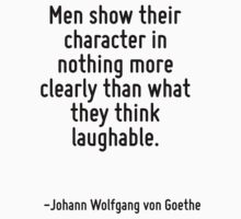 Men show their character in nothing more clearly than what they think laughable. by Quotr