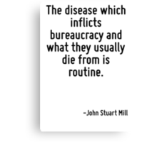 The disease which inflicts bureaucracy and what they usually die from is routine. Canvas Print
