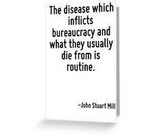 The disease which inflicts bureaucracy and what they usually die from is routine. Greeting Card