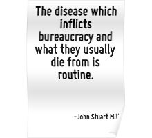 The disease which inflicts bureaucracy and what they usually die from is routine. Poster