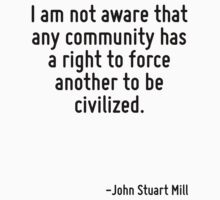I am not aware that any community has a right to force another to be civilized. by Quotr