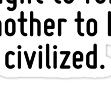 I am not aware that any community has a right to force another to be civilized. Sticker