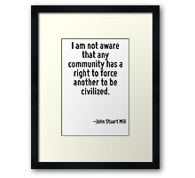 I am not aware that any community has a right to force another to be civilized. Framed Print