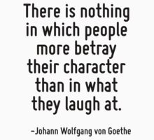 There is nothing in which people more betray their character than in what they laugh at. by Quotr