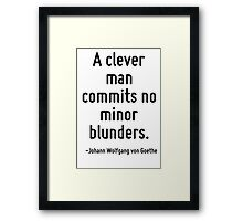 A clever man commits no minor blunders. Framed Print