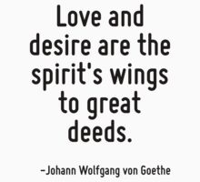 Love and desire are the spirit's wings to great deeds. by Quotr