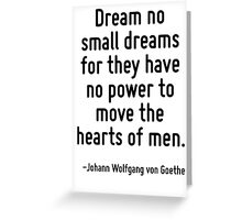 Dream no small dreams for they have no power to move the hearts of men. Greeting Card