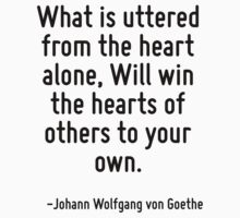 What is uttered from the heart alone, Will win the hearts of others to your own. by Quotr