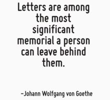 Letters are among the most significant memorial a person can leave behind them. by Quotr