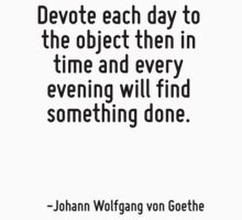 Devote each day to the object then in time and every evening will find something done. by Quotr