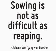 Sowing is not as difficult as reaping. by Quotr