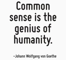 Common sense is the genius of humanity. by Quotr