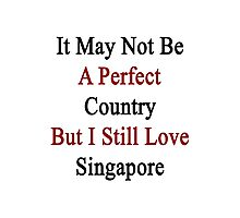 It May Not Be A Perfect Country But I Still Love Singapore  Photographic Print