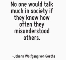 No one would talk much in society if they knew how often they misunderstood others. by Quotr