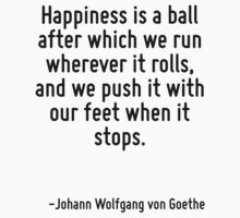 Happiness is a ball after which we run wherever it rolls, and we push it with our feet when it stops. by Quotr