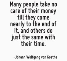 Many people take no care of their money till they come nearly to the end of it, and others do just the same with their time. by Quotr