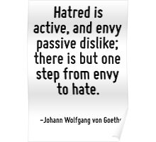 Hatred is active, and envy passive dislike; there is but one step from envy to hate. Poster