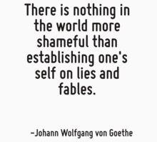 There is nothing in the world more shameful than establishing one's self on lies and fables. by Quotr