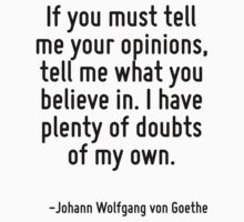 If you must tell me your opinions, tell me what you believe in. I have plenty of doubts of my own. by Quotr