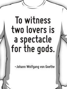 To witness two lovers is a spectacle for the gods. T-Shirt