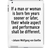 If a man or woman is born ten years sooner or later, their whole aspect and performance shall be different. iPad Case/Skin