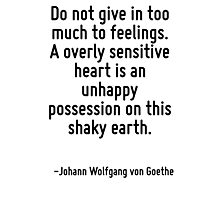 Do not give in too much to feelings. A overly sensitive heart is an unhappy possession on this shaky earth. Photographic Print