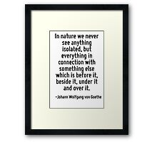In nature we never see anything isolated, but everything in connection with something else which is before it, beside it, under it and over it. Framed Print