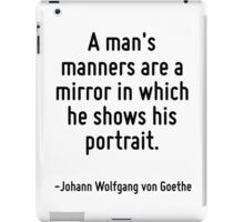 A man's manners are a mirror in which he shows his portrait. iPad Case/Skin