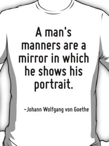 A man's manners are a mirror in which he shows his portrait. T-Shirt