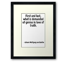 First and last, what is demanded of genius is love of truth. Framed Print