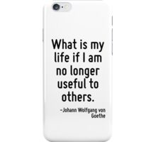 What is my life if I am no longer useful to others. iPhone Case/Skin