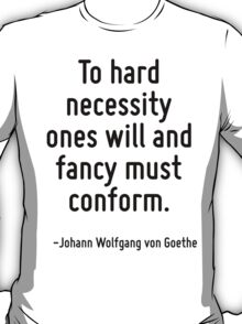 To hard necessity ones will and fancy must conform. T-Shirt