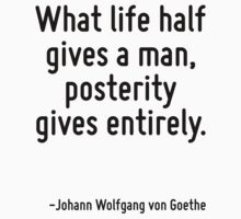 What life half gives a man, posterity gives entirely. by Quotr
