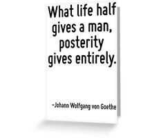 What life half gives a man, posterity gives entirely. Greeting Card