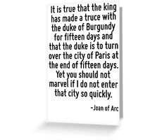 It is true that the king has made a truce with the duke of Burgundy for fifteen days and that the duke is to turn over the city of Paris at the end of fifteen days. Yet you should not marvel if I do  Greeting Card