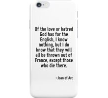 Of the love or hatred God has for the English, I know nothing, but I do know that they will all be thrown out of France, except those who die there. iPhone Case/Skin