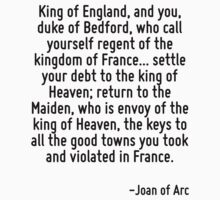 King of England, and you, duke of Bedford, who call yourself regent of the kingdom of France... settle your debt to the king of Heaven; return to the Maiden, who is envoy of the king of Heaven, the k by Quotr