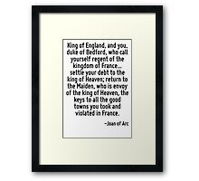 King of England, and you, duke of Bedford, who call yourself regent of the kingdom of France... settle your debt to the king of Heaven; return to the Maiden, who is envoy of the king of Heaven, the k Framed Print
