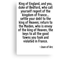 King of England, and you, duke of Bedford, who call yourself regent of the kingdom of France... settle your debt to the king of Heaven; return to the Maiden, who is envoy of the king of Heaven, the k Canvas Print