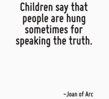 Children say that people are hung sometimes for speaking the truth. by Quotr