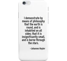 I demonstrate by means of philosophy that the earth is round, and is inhabited on all sides; that it is insignificantly small, and is borne through the stars. iPhone Case/Skin